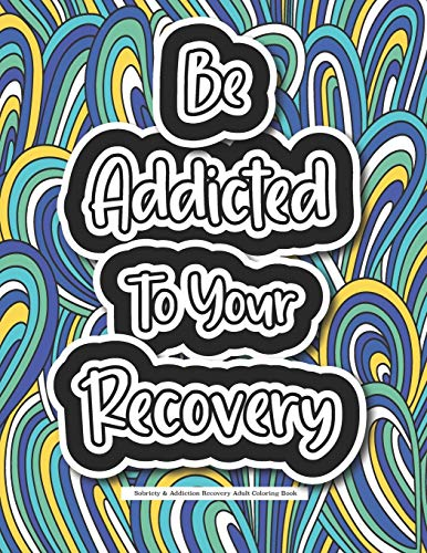 Be Addicted To Your Recovery - Sobriety & Addiction Recovery Adult Coloring Book: Motivational Quotes & Swear Word Coloring Book For Staying Sober - A ... Recovering From A Drug & Alcohol Addiction.