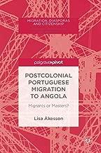 Postcolonial Portuguese Migration to Angola: Migrants or Masters? (Migration, Diasporas and Citizenship)