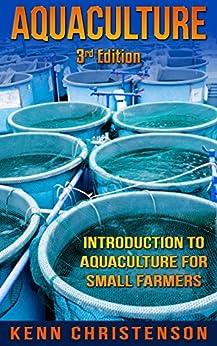 Aquaponics: Aquaculture - An Introduction To Aquaculture For Small Farmers (3rd Edition) (aquaponics, hydroponics, permaculture, fish farming, aquaponics system, ecosystem, aquatic) by [Kenn Christenson]