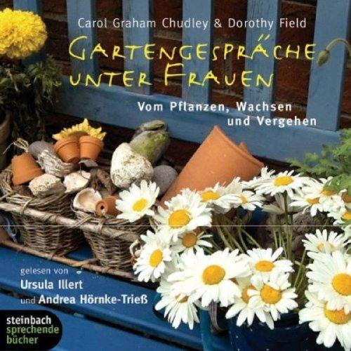 Gartengespräche unter Frauen. Vom Pflanzen, Wachsen und Vergehen. 3 CDs