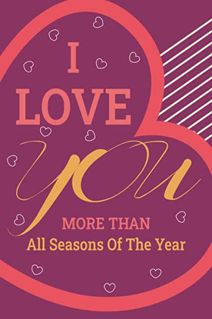 I Love You More Than All Seasons Of The Year: Funny - humor Valentines Day Gift Idea for Him & Her, your partner, girlfriend, wife, Husband, Boyfriend ... Love Quotes , More useful than a card.