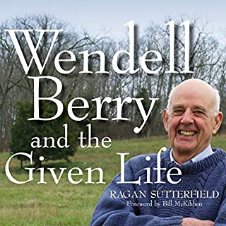 Wendell Berry and the Given Life                   By:                                                                                                                                 Ragan Sutterfield,                                                                                        Bill Mckibben – foreword                               Narrated by:                                                                                                                                 Ragan Sutterfield                      Length: 5 hrs and 42 mins     Not rated yet     Overall 0.0