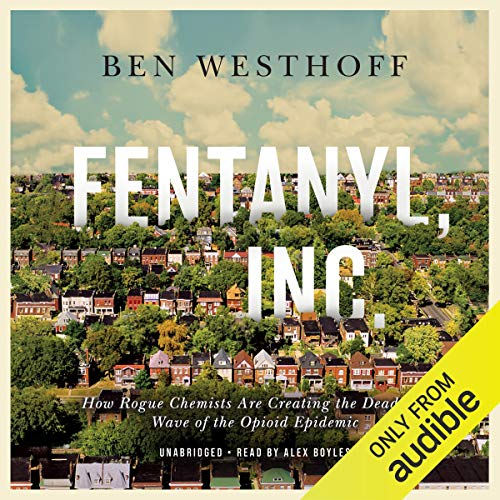 Fentanyl, Inc. How Rogue Chemists Are Creating the Deadliest Wave of the Opioid Epidemic - Ben Westhoff