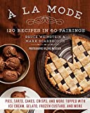 A la Mode: 120 Recipes in 60 Pairings: Pies, Tarts, Cakes, Crisps, and More Topped with Ice Cream, Gelato, Frozen Custard, and More