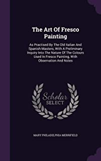 The Art of Fresco Painting: As Practised by the Old Italian and Spanish Masters, with a Preliminary Inquiry Into the Natur...