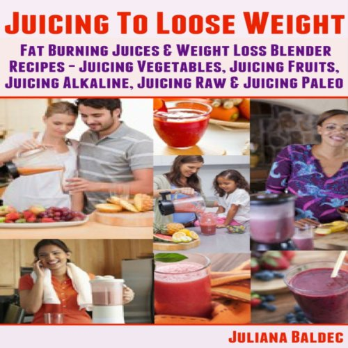 Juicing To Lose Weight: Fat Burning Juices & Weight Loss Blender Recipes Juice audiobook cover art
