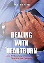 Dealing With Heartburn: Learn The Causes, Symptoms, Diagnosis, Treatment And Prevention