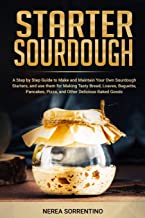 Starter Sourdough: A Step by Step Guide to Make and Maintain Your Own Sourdough Starters, and use them for Making Tasty Br...