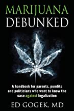 Marijuana Debunked: A handbook for parents, pundits and politicians who want to know the case against legalization