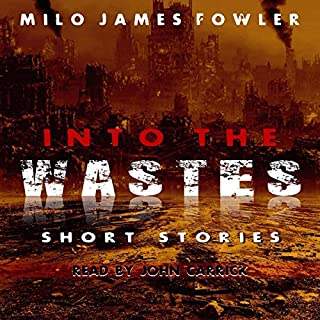 Into the Wastes                   By:                                                                                                                                 Milo James Fowler                               Narrated by:                                                                                                                                 John Carrick                      Length: 2 hrs and 15 mins     5 ratings     Overall 4.6