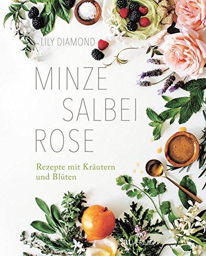 Minze, Salbei, Rose. Rezepte mit Kräutern und Blüten. Essen, Beauty und Naturheilkunde – bio, vegetarisch und vegan