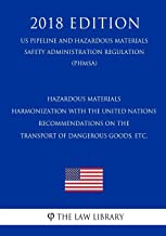 Hazardous Materials - Harmonization with the United Nations Recommendations on the Transport of Dangerous Goods, etc. (US Pipeline and Hazardous ... Regulation) (PHMSA) (2018 Edition)