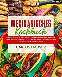 Mexikanisches Kochbuch: 60 mexikanische Rezepte aus der mexikanischen Küche. Die besten Tacos, Burritos, Quesadillas, Faji...