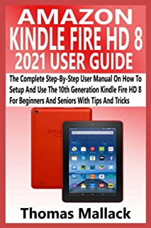 AMAZON KINDLE FIRE HD 8 2021 USER GUIDE: The Complete Step-By-Step User Manual On How To Setup And Use The 10th Generation...