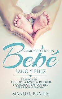 Cómo Crecer a un Bebé Sano y Feliz: 2 Libros en 1 - Cuidados Básicos del Bebé y Cuidados Básicos del Recién Nacido