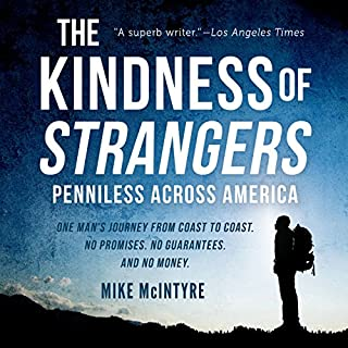 The Kindness of Strangers     Penniless Across America              By:                                                                                                                                 Mike McIntyre                               Narrated by:                                                                                                                                 Chris Brinkley                      Length: 8 hrs and 54 mins     44 ratings     Overall 4.5