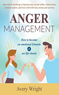 Anger Management: How to become an emotional Einstein & see life clearly - Use critical thinking to improve your social sk...