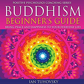 Buddhism Beginner's Guide: Bring Peace and Happiness to Your Everyday Life     Positive Psychology Coaching Series Volume 5              Written by:                                                                                                                                 Ian Tuhovsky                               Narrated by:                                                                                                                                 Wendell Wadsworth                      Length: 2 hrs and 11 mins     Not rated yet     Overall 0.0