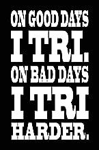 On Good Days I Tri On Bad Days I Tri Harder Funny Triathlon Training Journal/Log: (Weekly Planner Journal - 6