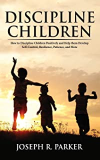 Discipline Children: How to Discipline Children Positively and Help Them Develop Self-Control, Resilience and More