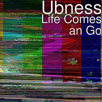Life Comes an Go
