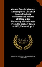 Alumni Cantabrigienses; a Biographical List of all Known Students, Graduates and Holders of Office at the University of Cambridge, From the Earliest Times to 1900; Volume 1, pt.2