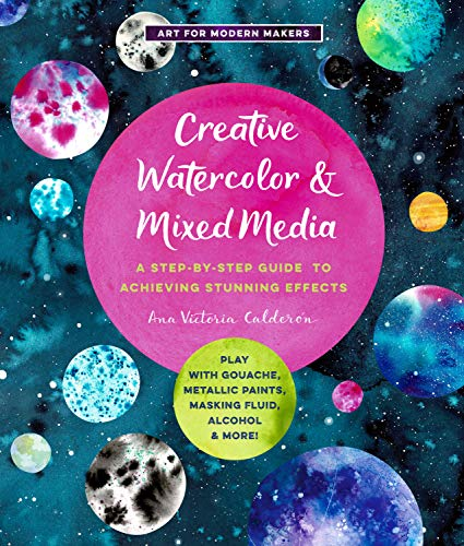 Creative Watercolor and Mixed Media: A Step-by-Step Guide to Achieving Stunning Effects--Play with Gouache, Metallic Paints, Masking Fluid, Alcohol, and More! (Art for Modern Makers) (English Edition)