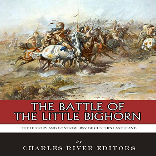 The Battle of the Little Bighorn: The History and Controversy of Custer's Last Stand audiobook cover art