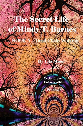 The Secret Life of Mindy T. Barnes - BOOK 5 - Dead Clade Walking: Cycles Broken, Unlikely Allies, Promise?