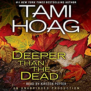 Deeper Than the Dead                   Written by:                                                                                                                                 Tami Hoag                               Narrated by:                                                                                                                                 Kirsten Potter                      Length: 13 hrs and 45 mins     4 ratings     Overall 4.8