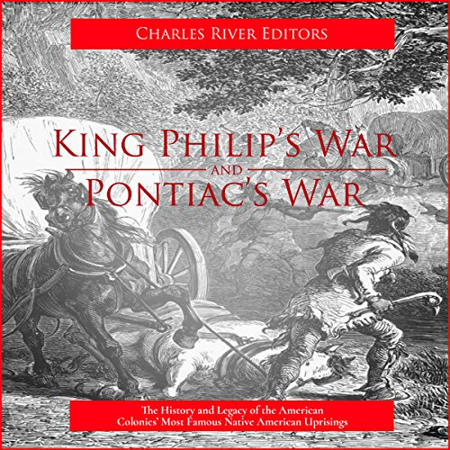 King Philip's War and Pontiac's War: The History and Legacy of the American Colonies' Most Famous Native American Uprisings cover art