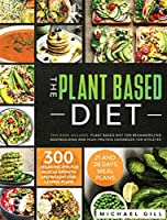 The Plant Based Diet: This Book Includes: Plant Based Diet for Beginners, for Bodybuilding and High-Protein Cookbook for Athletes. 300 Vegan Recipes for Muscle Growth and Weight Loss + 4 Meal Plans.