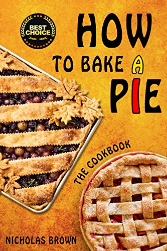 How to Bake a Pie: 37 Delicious Pie Recipes: Baking, Home Cooking, Pie Cookbook