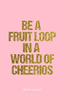 Humor Journal: Lined Gift Idea - Be A  Fruit Loop In A  World Of Cheerios Humor Quote Journal - Pink Diary, Planner, Gratitude, Writing, Travel, Goal, Bullet Notebook - 6x9 120 pages