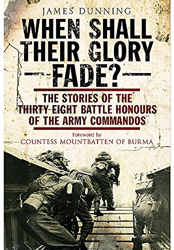 When Shall Their Glory Fade?: The Stories of the Thirty Eight Battle Honours of the Army Commandos