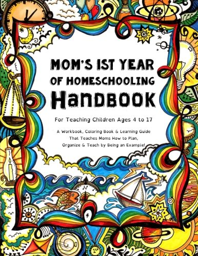 Download Mom's First Year Of Homeschooling - Handbook: For Teaching Children ages 4 to 17 -  A Workbook, Coloring Book & Learning Guide that Teaches Moms How to Plan, Organize & Teach by Being an Example! 1517034264