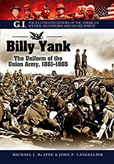 Billy Yank: The Uniform of the Union Army, 1861-1865 (GI. The Illustrated History of the American Soldier, His Uniform and His Equipment)