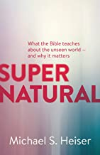 Supernatural: What the Bible Teaches about the Unseen World And Why It Matters