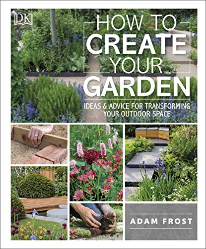 How to Create Your Garden: Ideas and Advice for Transforming Your Outdoor Space by [Adam Frost]