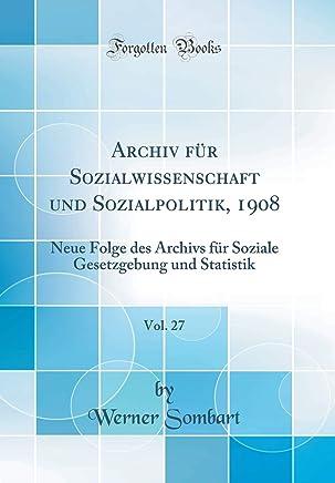 Archiv für Sozialwissenschaft und Sozialpolitik, 1908, Vol. 27: Neue Folge des Archivs für Soziale Gesetzgebung und Statistik (Classic Reprint)