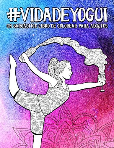 Vida de yogui: Un sarcástico libro de colorear para adultos: Un libro antiestrés divertido, original y cargado de sarcasmo para los amantes del yoga