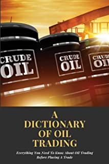 A Dictionary Of Oil Trading: Everything You Need To Know About Oil Trading Before Placing A Trade: Books For Understanding...