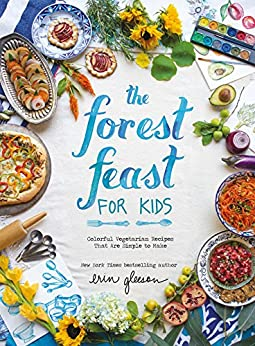 The Forest Feast for Kids: Colorful Vegetarian Recipes That Are Simple to Make by [Erin Gleeson]
