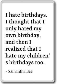 I hate birthdays. I thought that I only hated ... - Samantha Bee quotes fridge magnet, White