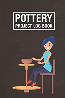 Pottery Project Log Book: Pottery Projects Log Book For Creating Mugs, Cups, Plates, Bowls, And More (Arts And Crafts, Hob...
