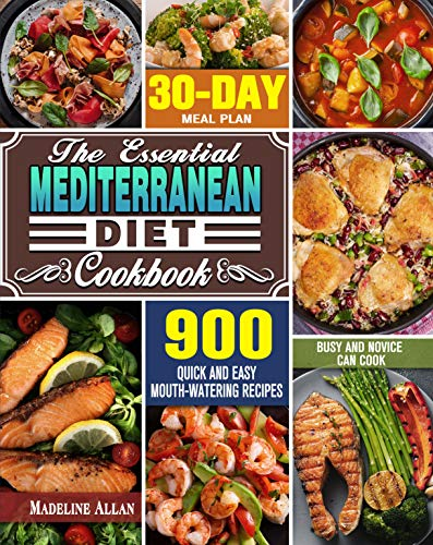 The Essential Mediterranean Diet Cookbook: 900 Quick and Easy Mouth-watering Recipes with 30-Day Meal Plan that Busy and Novice Can Cook