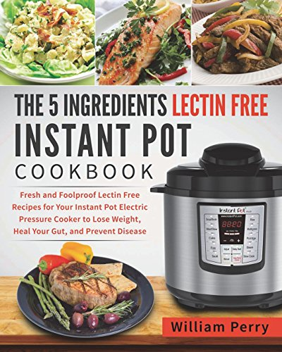 The 5 Ingredients Lectin Free Instant Pot Cookbook: Fresh and Foolproof Lectin Free Recipes for Your Instant Pot Electric Pressure Cooker to Lose Weight, Heal Your Gut, and Prevent Disease