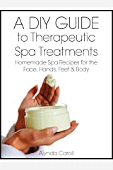 A DIY Guide to Therapeutic Spa Treatments: Homemade Spa Recipes for the Face, Hands, Feet, and Body (The Art of the Bath Book 4) Kindle Edition