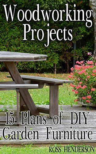 Woodworking Projects 15 Plans Of Diy Garden Furniture Diy Woodworking Woodworking Plans Ebook Henderson Ross Amazon Co Uk Kindle Store
