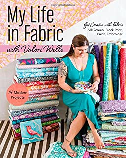 My Life in Fabric with Valori Wells: 14 Modern Projects • Get Creative with Fabric―Silk Screen, Block Print, Paint, Embroider